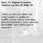 Thank you for your report, but unfortunately no additional  graffiti location details have been provided at present. Once  provided the Graffiti Team will be able to remove it.  -101 Clapton Common, Clapton, London E5 9AB, UK