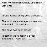 Thank you for using Love Leicester.  The local area manager as sent out an email to the customer.  The case has been closed  Together, we're making a real difference. Thank you. -49 Alderton Close, Leicester, LE4 7RN