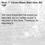 We have inspected the issue you reported, but no further action is required at this time. Thankyou for reporting it.-77 Cleves Road, East Ham, E6 1QF
