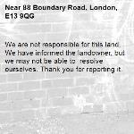 We are not responsible for this land. We have informed the landowner, but we may not be able to  resolve ourselves. Thank you for reporting it.-88 Boundary Road, London, E13 9QG