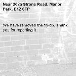 We have removed the fly-tip. Thank you for reporting it.-262a Strone Road, Manor Park, E12 6TP