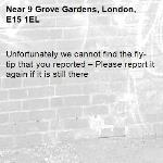 Unfortunately we cannot find the fly-tip that you reported – Please report it again if it is still there-9 Grove Gardens, London, E15 1EL