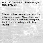 This report has been nudged with the following message: Nudge from user - Hi, I can confirm that they have gone, thanks for responding and looking. Thanks-166 Caswell Cl, Farnborough GU14 8TG, UK