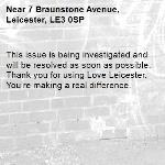 This issue is being investigated and will be resolved as soon as possible. Thank you for using Love Leicester. You're making a real difference.  -7 Braunstone Avenue, Leicester, LE3 0SP