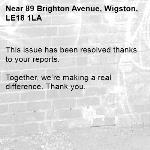 This issue has been resolved thanks to your reports.  Together, we're making a real difference. Thank you. -89 Brighton Avenue, Wigston, LE18 1LA