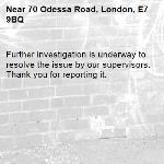 Further investigation is underway to resolve the issue by our supervisors. Thank you for reporting it.-70 Odessa Road, London, E7 9BQ