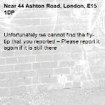 Unfortunately we cannot find the fly-tip that you reported – Please report it again if it is still there-44 Ashton Road, London, E15 1DP