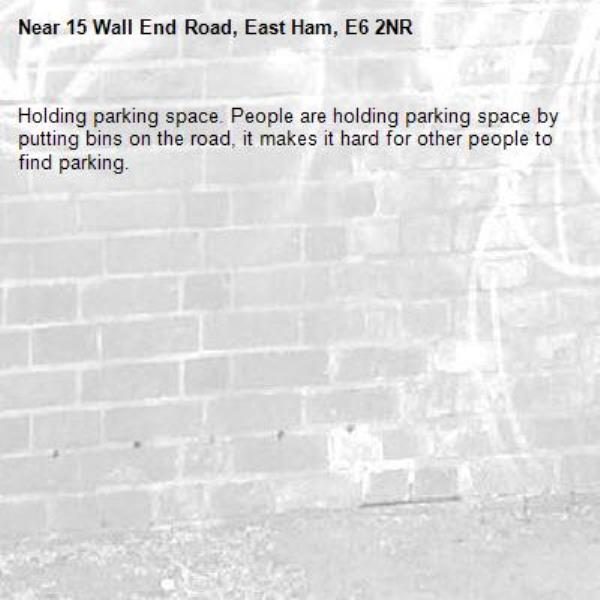 Holding parking space. People are holding parking space by putting bins on the road, it makes it hard for other people to find parking.-15 Wall End Road, East Ham, E6 2NR