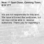 We are not responsible for this land. We have informed the landowner, but we may not be able to  resolve ourselves. Thank you for reporting it.-17 Opal Close, Canning Town, E16 3TT