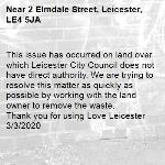 This issue has occurred on land over which Leicester City Council does not have direct authority. We are trying to resolve this matter as quickly as possible by working with the land owner to remove the waste.   Thank you for using Love Leicester 3/3/2020-2 Elmdale Street, Leicester, LE4 5JA