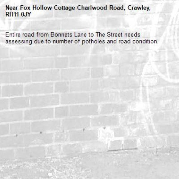 Entire road from Bonnets Lane to The Street needs assessing due to number of potholes and road condition. -Fox Hollow Cottage Charlwood Road, Crawley, RH11 0JY