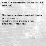This issue has been resolved thanks to your reports. Together, we're making a real difference. Thank you.  -129 Howard Rd, Leicester LE2 1WA, UK