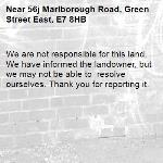 We are not responsible for this land. We have informed the landowner, but we may not be able to  resolve ourselves. Thank you for reporting it.-56j Marlborough Road, Green Street East, E7 8HB