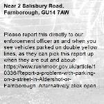 Please report this directly to our enforcement officer as and when you see vehicles parked on double yellow lines, as they can pick this report up when they are out and about- https://www.rushmoor.gov.uk/article/10336/Report-a-problem-with-parking-on-a-street-in-Aldershot-or-Farnborough. Alternatively click open when the pop up appears on the app and this will go directly to our website.-2 Salisbury Road, Farnborough, GU14 7AW