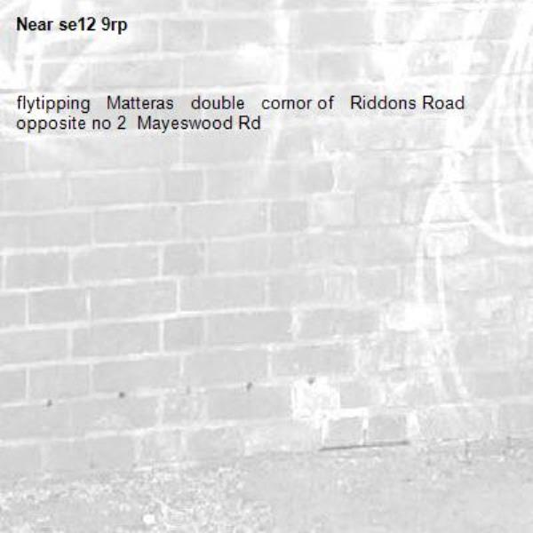 flytipping   Matteras   double   cornor of   Riddons Road   opposite no 2  Mayeswood Rd-se12 9rp