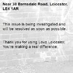 This issue is being investigated and will be resolved as soon as possible.   Thank you for using Love Leicester. You're making a real difference.  -38 Barnsdale Road, Leicester, LE4 1AR