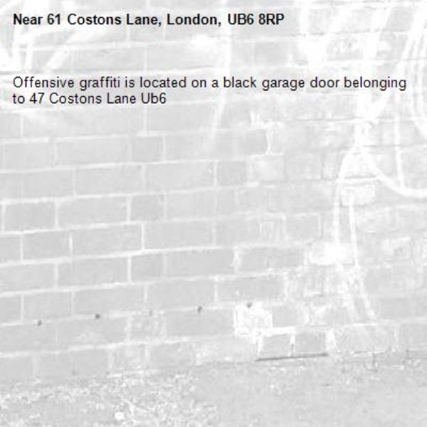 Offensive graffiti is located on a black garage door belonging to 47 Costons Lane Ub6 -61 Costons Lane, London, UB6 8RP