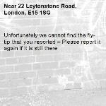Unfortunately we cannot find the fly-tip that you reported – Please report it again if it is still there-22 Leytonstone Road, London, E15 1SG