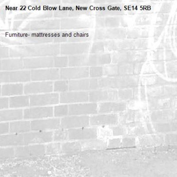 Furniture- mattresses and chairs-22 Cold Blow Lane, New Cross Gate, SE14 5RB