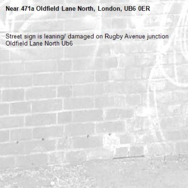 Street sign is leaning/ damaged on Rugby Avenue junction Oldfield Lane North Ub6 -471a Oldfield Lane North, London, UB6 0ER