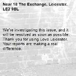 We're investigating this issue, and it will be resolved as soon as possible. Thank you for using Love Leicester. Your reports are making a real difference. -18 The Exchange, Leicester, LE2 9BL