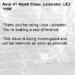 Thank you for using Love Leicester. You're making a real difference.  This issue is being investigated and will be resolved as soon as possible.  -41 Wyatt Close, Leicester, LE3 1HW