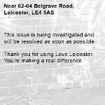 This issue is being investigated and will be resolved as soon as possible. 	 Thank you for using Love Leicester. You're making a real difference. -62-64 Belgrave Road, Leicester, LE4 5AS