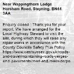 Enquiry closed : Thank you for your report. We have arranged for the Local Highway Steward to visit the site, during which they will raise any repair works in accordance with the County Councils Safety Plus Policy. https://www.westsussex.gov.uk/roads-and-travel/maintaining-roads-verges-and-pavements/road-and-roadside/potholes/  Many thanks WSCC-Wappingthorn Lodge Horsham Road, Steyning, BN44 3AA