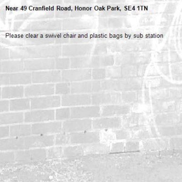 Please clear a swivel chair and plastic bags by sub station-49 Cranfield Road, Honor Oak Park, SE4 1TN