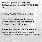 Enquiry closed : Good morning,  I am writing with regards to your recent enquiry into the defects in Sedgwick Lane, Horsham.  Please be advised that the site has been inspected and repair works raised for all intervention level defects. These works should be carried out in due course. The site will continue to be monitored via our routine inspections and any required future intervention actioned accordingly.  Regards Horsham Team  No Reply -Sedgewick Lodge, 00 Sedgwick Ln, Horsham RH13 6QG, UK