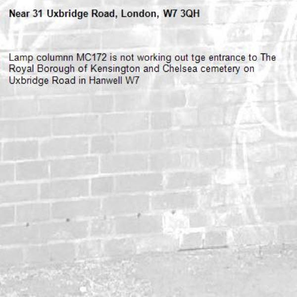 Lamp columnn MC172 is not working out tge entrance to The Royal Borough of Kensington and Chelsea cemetery on Uxbridge Road in Hanwell W7-31 Uxbridge Road, London, W7 3QH