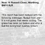 This report has been nudged with the following message: Nudge from user - It is not grass that needs cutting. The grass has been cut before and after it but the overgrown bushes remain . -16 Russell Close, Worthing, BN14 8LR