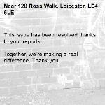 This issue has been resolved thanks to your reports.  Together, we're making a real difference. Thank you. -120 Ross Walk, Leicester, LE4 5LE