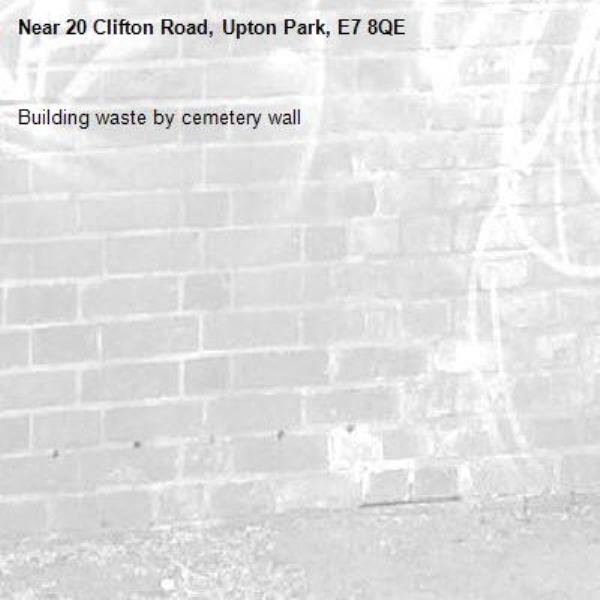 Building waste by cemetery wall-20 Clifton Road, Upton Park, E7 8QE