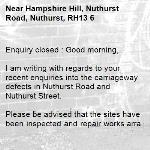 Enquiry closed : Good morning,  I am writing with regards to your recent enquiries into the carriageway defects in Nuthurst Road and Nuthurst Street.  Please be advised that the sites have been inspected and repair works arranged for all intervention level defects. These works should be carried out in due course.  -Hampshire Hill, Nuthurst Road, Nuthurst, RH13 6