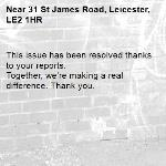 This issue has been resolved thanks to your reports. Together, we're making a real difference. Thank you.  -31 St James Road, Leicester, LE2 1HR