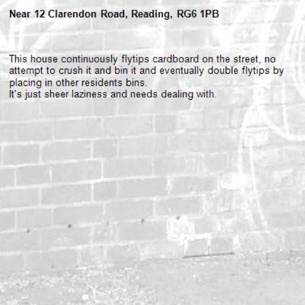 This house continuously flytips cardboard on the street, no attempt to crush it and bin it and eventually double flytips by placing in other residents bins. It's just sheer laziness and needs dealing with.-12 Clarendon Road, Reading, RG6 1PB