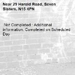 Not Completed : Additional information: Completed on Scheduled Day -29 Harold Road, Seven Sisters, N15 4PN