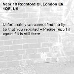 Unfortunately we cannot find the fly-tip that you reported – Please report it again if it is still there-18 Rochford Cl, London E6 1QR, UK