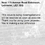 This issue is being investigated and will be resolved as soon as possible. Thank you for using Love Leicester. You're making a real difference. -179 Avenue Road Extension, Leicester, LE2 3EQ