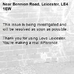 This issue is being investigated and will be resolved as soon as possible.  Thank you for using Love Leicester. You're making a real difference.-Bennion Road, Leicester, LE4 1EW