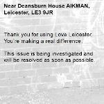 Thank you for using Love Leicester. You're making a real difference.  This issue is being investigated and will be resolved as soon as possible.  -Deansburn House AIKMAN, Leicester, LE3 9JR