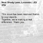 This issue has been resolved thanks to your reports. Together, we're making a real difference. Thank you. -Shady Lane, Leicester, LE2 2FA