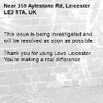 This issue is being investigated and will be resolved as soon as possible.  Thank you for using Love Leicester. You're making a real difference.-359 Aylestone Rd, Leicester LE2 8TA, UK