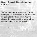 We've arranged a resolution. We've arranged for this matter to be resolved as part of scheduled work. We've closed the case, and the work will be carried out as soon as possible.-1 Gopsall Street, Leicester, LE2 0DL