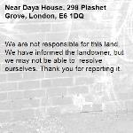 We are not responsible for this land. We have informed the landowner, but we may not be able to  resolve ourselves. Thank you for reporting it.-Daya House, 298 Plashet Grove, London, E6 1DQ