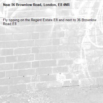 Fly tipping on the Regent Estate E8 and next to 36 Brownlow Road E8 -56 Brownlow Road, London, E8 4NR
