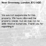 We are not responsible for this property. We have informed the property owner, but we may not be able resolve ourselves. Thank you for reporting it.-Greenway, London, E13 8QD