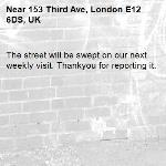 The street will be swept on our next weekly visit. Thankyou for reporting it.-153 Third Ave, London E12 6DS, UK