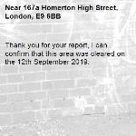 Thank you for your report, I can confirm that this area was cleared on the 12th September 2019.-167a Homerton High Street, London, E9 6BB
